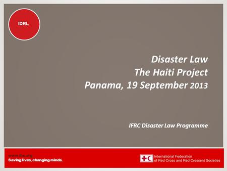 Www.ifrc.org Saving lives, changing minds. IDRL Disaster Law The Haiti Project Panama, 19 September 2013 IFRC Disaster Law Programme.