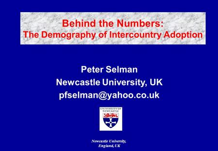 Newcastle University, England, UK Peter Selman Newcastle University, UK Behind the Numbers: The Demography of Intercountry Adoption.