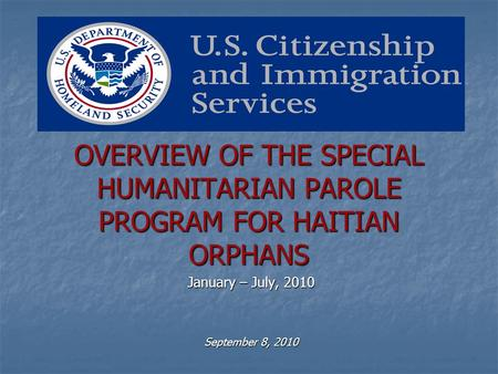 OVERVIEW OF THE SPECIAL HUMANITARIAN PAROLE PROGRAM FOR HAITIAN ORPHANS January – July, 2010 September 8, 2010.