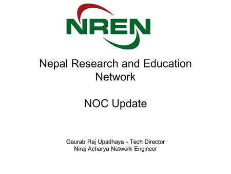 Nepal Research and Education Network NOC Update Gaurab Raj Upadhaya - Tech Director Niraj Acharya Network Engineer.