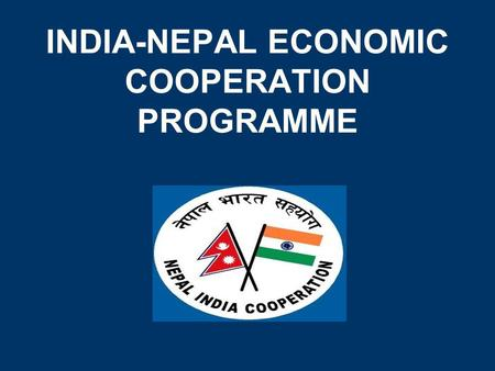 INDIA-NEPAL ECONOMIC COOPERATION PROGRAMME. FOCUS ON GRASSROOTS In the late 1990s, Indian economic cooperation in Nepal was further diversified to focus.
