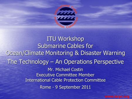 ITU Workshop Submarine Cables for Ocean/Climate Monitoring & Disaster Warning The Technology – An Operations Perspective Mr. Michael Costin.