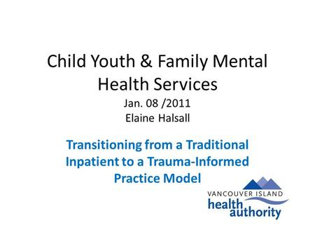 Child Youth & Family Mental Health Services Jan. 08 /2011 Elaine Halsall Transitioning from a Traditional Inpatient to a Trauma-Informed Practice Model.