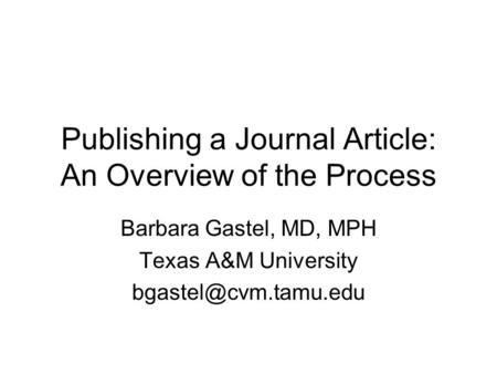 Publishing a Journal Article: An Overview of the Process Barbara Gastel, MD, MPH Texas A&M University