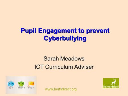 Www.hertsdirect.org Pupil Engagement to prevent Cyberbullying Sarah Meadows ICT Curriculum Adviser.