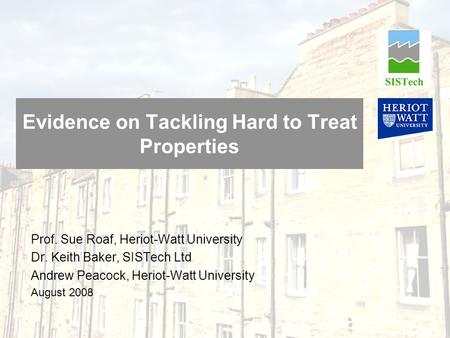 Evidence on Tackling Hard to Treat Properties Prof. Sue Roaf, Heriot-Watt University Dr. Keith Baker, SISTech Ltd Andrew Peacock, Heriot-Watt University.