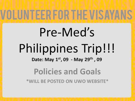 Pre-Med's Philippines Trip!!! Date: May 1 st, 09 - May 29 th, 09 Policies and Goals *WILL BE POSTED ON UWO WEBSITE*