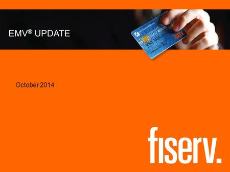 EMV ® UPDATE October 2014. © 2014 Fiserv, Inc. or its affiliates. 2 Discussion Topics Hear important information regarding Fiserv support for the transition.