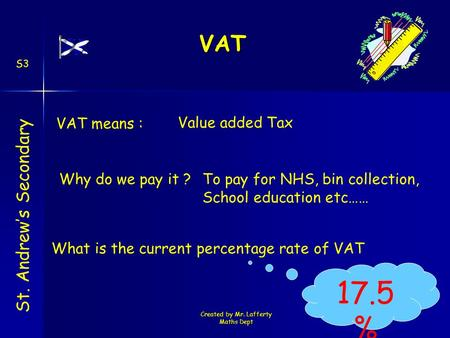 Created by Mr. Lafferty Maths Dept VAT St. Andrew's Secondary S3 Value added Tax Why do we pay it ? VAT means : To pay for NHS, bin collection, School.