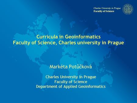 Charles University in Prague Faculty of Science Curricula in Geoinformatics Faculty of Science, Charles university in Prague Markéta Potůčková Charles.