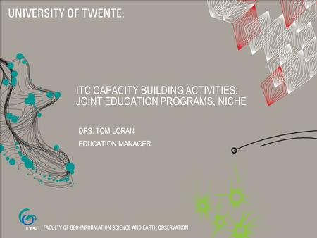 ITC CAPACITY BUILDING ACTIVITIES: JOINT EDUCATION PROGRAMS, NICHE DRS. TOM LORAN EDUCATION MANAGER.