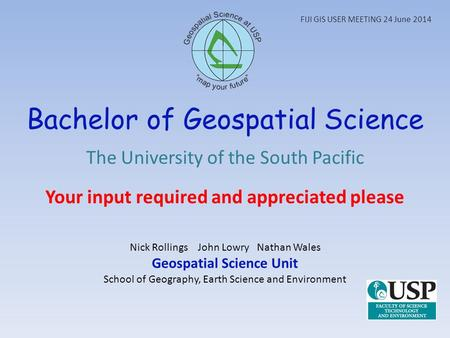 Bachelor of Geospatial Science The University of the South Pacific Your input required and appreciated please Nick Rollings John Lowry Nathan Wales Geospatial.