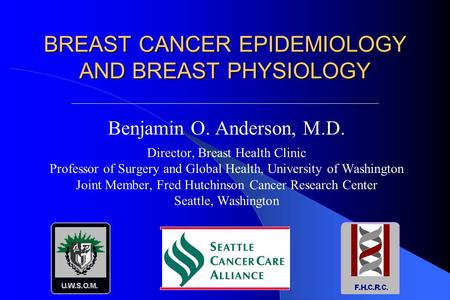 BREAST CANCER EPIDEMIOLOGY AND BREAST PHYSIOLOGY Benjamin O. Anderson, M.D. Director, Breast Health Clinic Professor of Surgery and Global Health, University.