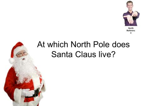 At which North Pole does Santa Claus live? North Referenc e.