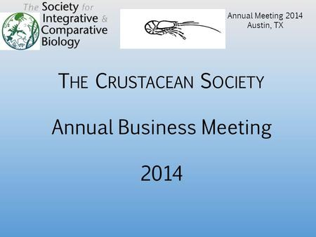 T HE C RUSTACEAN S OCIETY Annual Business Meeting 2014 Annual Meeting 2014 Austin, TX.
