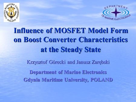 Influence of MOSFET Model Form on Boost Converter Characteristics at the Steady State Krzysztof Górecki and Janusz Zarębski Department of Marine Electronics.