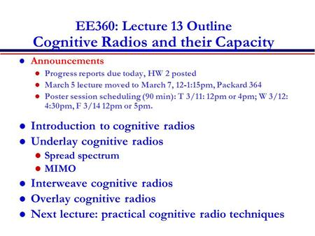 EE360: Lecture 13 Outline Cognitive Radios and their Capacity Announcements Progress reports due today, HW 2 posted March 5 lecture moved to March 7, 12-1:15pm,