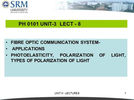 UNIT III LECTURE 81 FIBRE OPTIC COMMUNICATION SYSTEM- APPLICATIONS PHOTOELASTICITY, POLARIZATION OF LIGHT, TYPES OF POLARIZATION OF LIGHT PH 0101 UNIT-3.