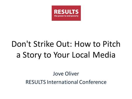Don't Strike Out: How to Pitch a Story to Your Local Media Jove Oliver RESULTS International Conference.