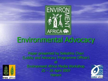 Environmental Advocacy Paper presented by Selestino Chari (Lobby and Advocacy Programme Officer) at Environment Africa Media Workshop 25 – 26 April 2007.