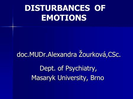 DISTURBANCES OF EMOTIONS doc.MUDr.Alexandra Žourková,CSc. Dept. of Psychiatry, Dept. of Psychiatry, Masaryk University, Brno Masaryk University, Brno.