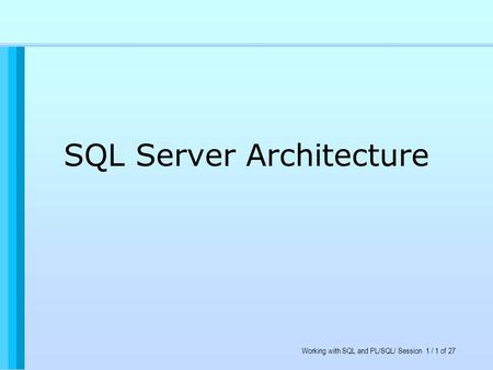 Working with SQL and PL/SQL/ Session 1 / 1 of 27 SQL Server Architecture.