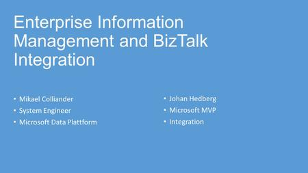 Enterprise Information Management and BizTalk Integration Mikael Colliander System Engineer Microsoft Data Plattform Johan Hedberg Microsoft MVP Integration.
