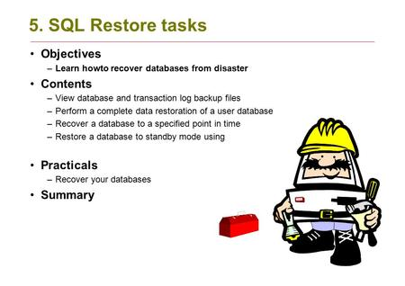 5. SQL Restore tasks Objectives –Learn howto recover databases from disaster Contents –View database and transaction log backup files –Perform a complete.
