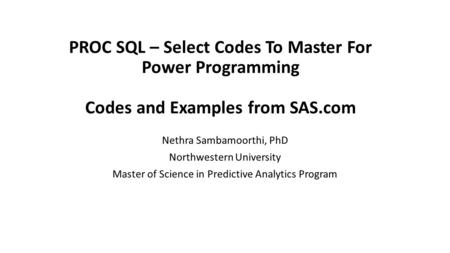 PROC SQL – Select Codes To Master For Power Programming Codes and Examples from SAS.com Nethra Sambamoorthi, PhD Northwestern University Master of Science.