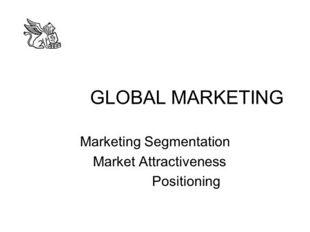GLOBAL MARKETING Marketing Segmentation Market Attractiveness Positioning.