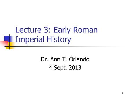 Lecture 3: Early Roman Imperial History Dr. Ann T. Orlando 4 Sept. 2013 1.