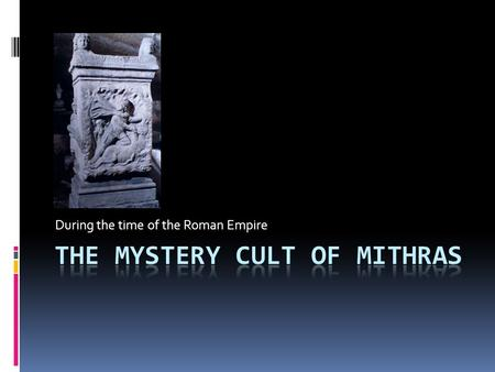 "During the time of the Roman Empire. What is a ""Mystery Cult""?  The name says it all – it's a mystery! We don't know much about it!  Actually, it's."