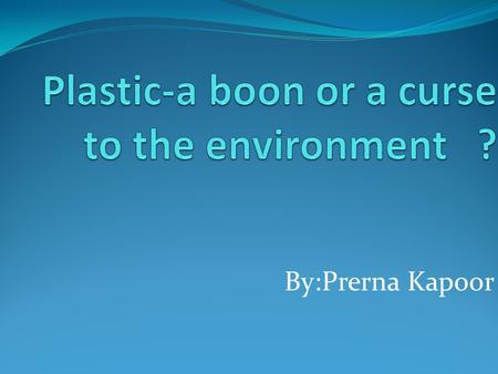 By:Prerna Kapoor. What is plastic? Plastic is the general common term for a wide range of synthetic or semi-synthetic materials used in a huge, and.