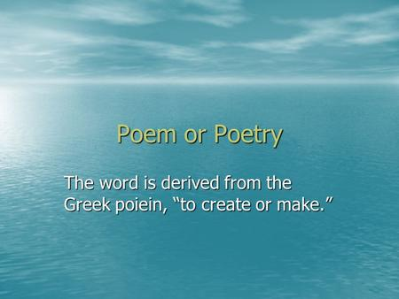 "Poem or Poetry The word is derived from the Greek poiein, ""to create or make."""