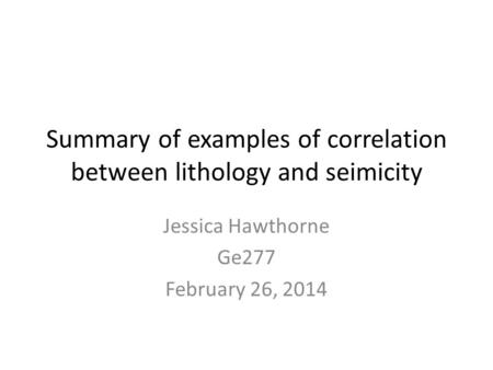 Summary of examples of correlation between lithology and seimicity Jessica Hawthorne Ge277 February 26, 2014.