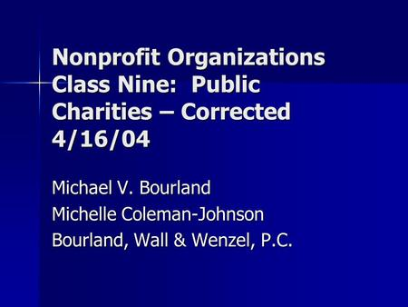 Nonprofit Organizations Class Nine: Public Charities – Corrected 4/16/04 Michael V. Bourland Michelle Coleman-Johnson Bourland, Wall & Wenzel, P.C.