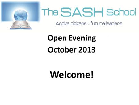 Open Evening October 2013 Welcome!. Who are SASH? Paul McAteer, Slough & Eton CE School.