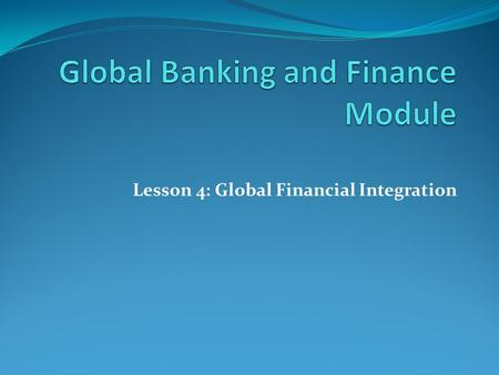 "Lesson 4: Global Financial Integration. Global Financial System ""During the past two decades, financial markets around the world have become increasingly."