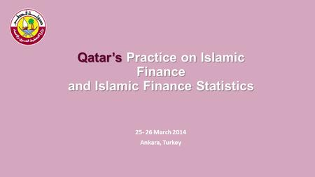 Qatar's Practice on Islamic Finance and Islamic Finance Statistics 25- 26 March 2014 Ankara, Turkey.