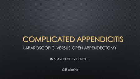 COMPLICATED APPENDICITIS LAPAROSCOPIC VERSUS OPEN APPENDECTOMY IN SEARCH OF EVIDENCE… Clif Wierink.