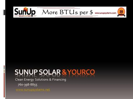 Clean Energy Solutions & Financing 760-398-8855 www.sunupsystems.net.