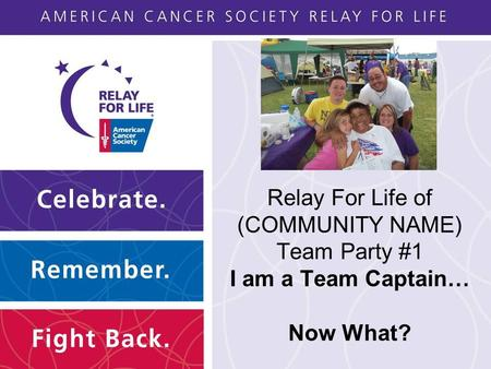 Relay For Life of (COMMUNITY NAME) Team Party #1 I am a Team Captain… Now What?