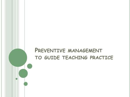 P REVENTIVE MANAGEMENT TO GUIDE TEACHING PRACTICE.