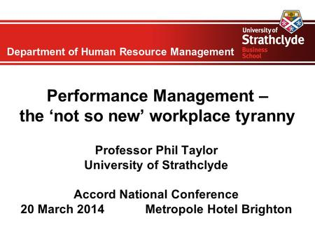 Department of Human Resource Management Performance Management – the 'not so new' workplace tyranny Professor Phil Taylor University of Strathclyde Accord.