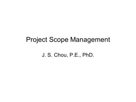 Project Scope Management J. S. Chou, P.E., PhD.