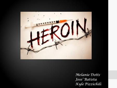 Melanie Dotts Jose' Batista Kyle Pizzichili. Overview Heroin is an opioid drug that is synthesized from morphine (a naturally occurring substance extracted.