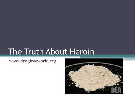 The Truth About Heroin www.drugfreeworld.org. Heroin: what is it? Addicts are unable to stop because they do not want to face withdrawal Heroin is made.