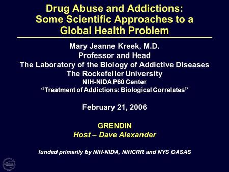 Drug Abuse and Addictions: Some Scientific Approaches to a Global Health Problem Mary Jeanne Kreek, M.D. Professor and Head The Laboratory of the Biology.