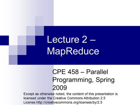 Lecture 2 – MapReduce CPE 458 – Parallel Programming, Spring 2009 Except as otherwise noted, the content of this presentation is licensed under the Creative.