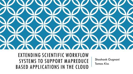 EXTENDING SCIENTIFIC WORKFLOW SYSTEMS TO SUPPORT MAPREDUCE BASED APPLICATIONS IN THE CLOUD Shashank Gugnani Tamas Kiss.